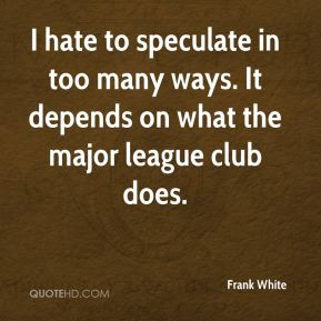 I hate to speculate in too many ways. It depends on what the major league club does.