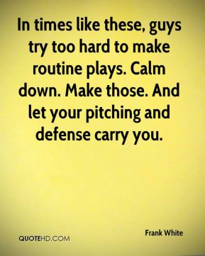 In times like these, guys try too hard to make routine plays. Calm down. Make those. And let your pitching and defense carry you.