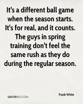 Frank White - It's a different ball game when the season starts. It's for real, and it counts. The guys in spring training don't feel the same rush as they do during the regular season.