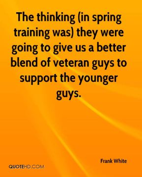 Frank White - The thinking (in spring training was) they were going to give us a better blend of veteran guys to support the younger guys.