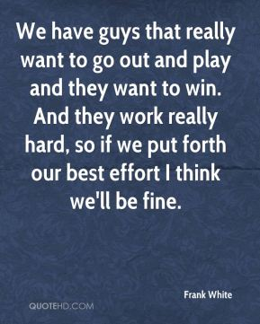 We have guys that really want to go out and play and they want to win. And they work really hard, so if we put forth our best effort I think we'll be fine.