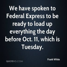 We have spoken to Federal Express to be ready to load up everything the day before Oct. 11, which is Tuesday.