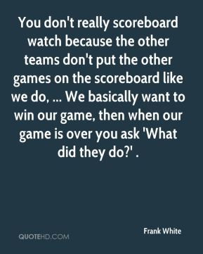 You don't really scoreboard watch because the other teams don't put the other games on the scoreboard like we do, ... We basically want to win our game, then when our game is over you ask 'What did they do?' .