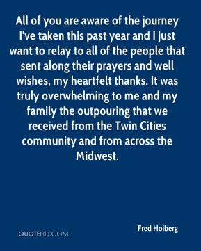 All of you are aware of the journey I've taken this past year and I just want to relay to all of the people that sent along their prayers and well wishes, my heartfelt thanks. It was truly overwhelming to me and my family the outpouring that we received from the Twin Cities community and from across the Midwest.