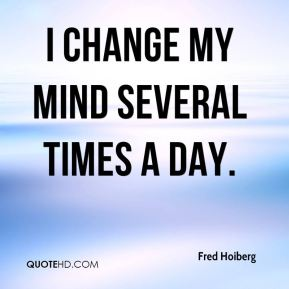 I change my mind several times a day.