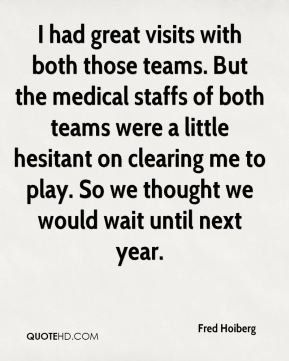 I had great visits with both those teams. But the medical staffs of both teams were a little hesitant on clearing me to play. So we thought we would wait until next year.