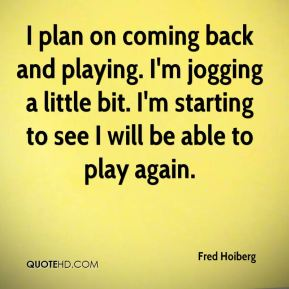 I plan on coming back and playing. I'm jogging a little bit. I'm starting to see I will be able to play again.
