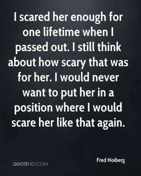 I scared her enough for one lifetime when I passed out. I still think about how scary that was for her. I would never want to put her in a position where I would scare her like that again.