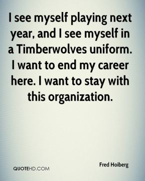 I see myself playing next year, and I see myself in a Timberwolves uniform. I want to end my career here. I want to stay with this organization.