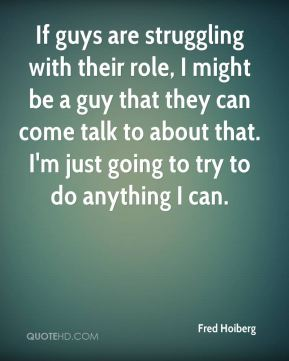 If guys are struggling with their role, I might be a guy that they can come talk to about that. I'm just going to try to do anything I can.