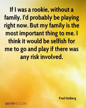 If I was a rookie, without a family, I'd probably be playing right now. But my family is the most important thing to me. I think it would be selfish for me to go and play if there was any risk involved.