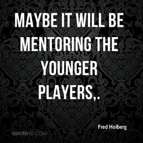 Maybe it will be mentoring the younger players.