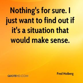 Nothing's for sure. I just want to find out if it's a situation that would make sense.
