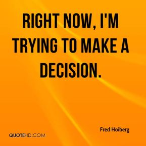 Right now, I'm trying to make a decision.