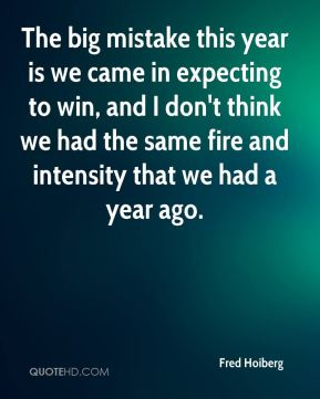 The big mistake this year is we came in expecting to win, and I don't think we had the same fire and intensity that we had a year ago.