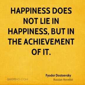 Happiness does not lie in happiness, but in the achievement of it.