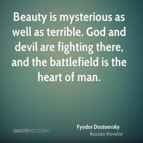 Beauty is mysterious as well as terrible. God and devil are fighting there, and the battlefield is the heart of man.