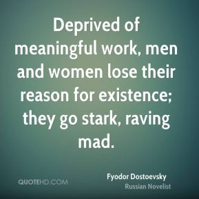 Deprived of meaningful work, men and women lose their reason for existence; they go stark, raving mad.