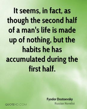 It seems, in fact, as though the second half of a man's life is made up of nothing, but the habits he has accumulated during the first half.