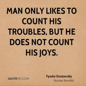 Fyodor Dostoevsky - Man only likes to count his troubles, but he does not count his joys.