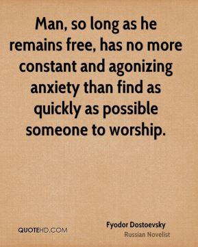Fyodor Dostoevsky - Man, so long as he remains free, has no more constant and agonizing anxiety than find as quickly as possible someone to worship.