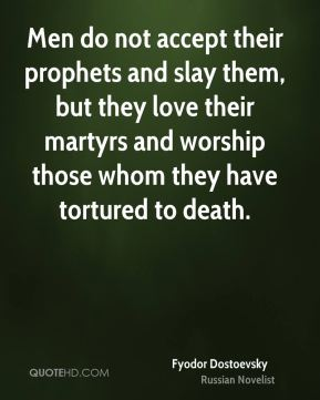 Fyodor Dostoevsky - Men do not accept their prophets and slay them, but they love their martyrs and worship those whom they have tortured to death.