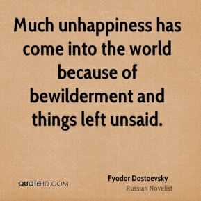 Much unhappiness has come into the world because of bewilderment and things left unsaid.