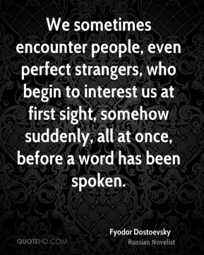 Fyodor Dostoevsky - We sometimes encounter people, even perfect strangers, who begin to interest us at first sight, somehow suddenly, all at once, before a word has been spoken.