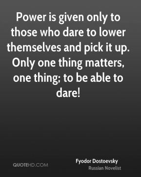 Power is given only to those who dare to lower themselves and pick it up. Only one thing matters, one thing; to be able to dare!