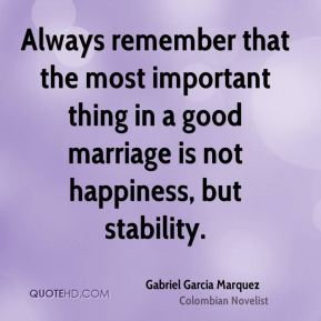 Always remember that the most important thing in a good marriage is not happiness, but stability.