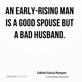 Gabriel Garcia Marquez - An early-rising man is a good spouse but a bad husband.
