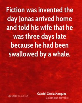Gabriel Garcia Marquez - Fiction was invented the day Jonas arrived home and told his wife that he was three days late because he had been swallowed by a whale.