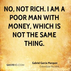 No, not rich. I am a poor man with money, which is not the same thing.