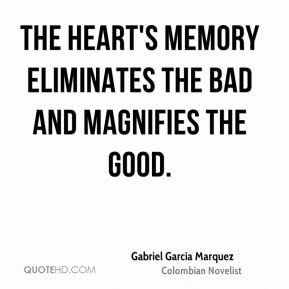Gabriel Garcia Marquez - The heart's memory eliminates the bad and magnifies the good.