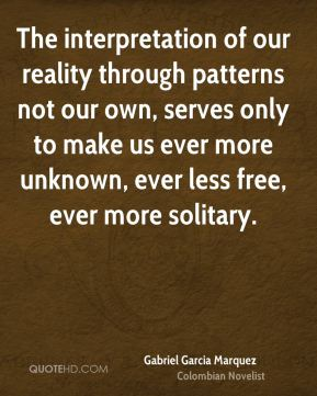 Gabriel Garcia Marquez - The interpretation of our reality through patterns not our own, serves only to make us ever more unknown, ever less free, ever more solitary.