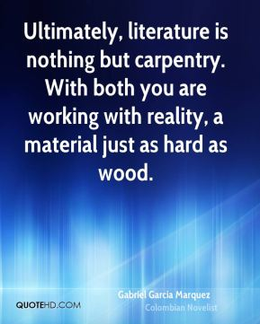 Ultimately, literature is nothing but carpentry. With both you are working with reality, a material just as hard as wood.