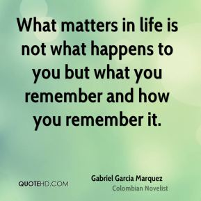 What matters in life is not what happens to you but what you remember and how you remember it.