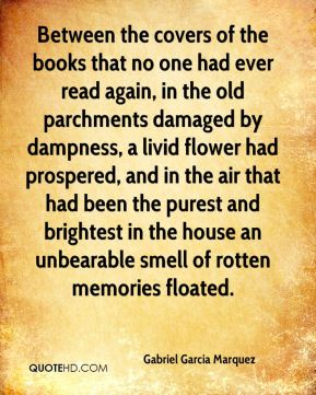 Between the covers of the books that no one had ever read again, in the old parchments damaged by dampness, a livid flower had prospered, and in the air that had been the purest and brightest in the house an unbearable smell of rotten memories floated.