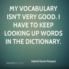 Gabriel Garcia Marquez - My vocabulary isn't very good. I have to keep looking up words in the dictionary.