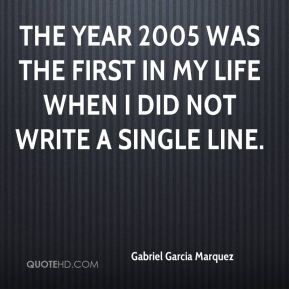 Gabriel Garcia Marquez - The year 2005 was the first in my life when I did not write a single line.