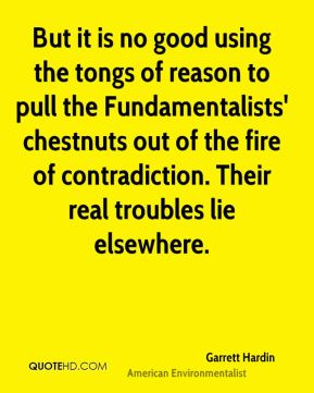 Garrett Hardin - But it is no good using the tongs of reason to pull the Fundamentalists' chestnuts out of the fire of contradiction. Their real troubles lie elsewhere.