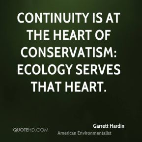 Garrett Hardin - Continuity is at the heart of conservatism: ecology serves that heart.