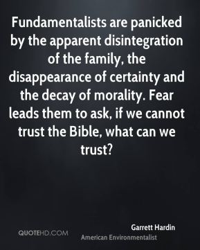 Garrett Hardin - Fundamentalists are panicked by the apparent disintegration of the family, the disappearance of certainty and the decay of morality. Fear leads them to ask, if we cannot trust the Bible, what can we trust?