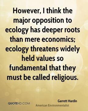 However, I think the major opposition to ecology has deeper roots than mere economics; ecology threatens widely held values so fundamental that they must be called religious.