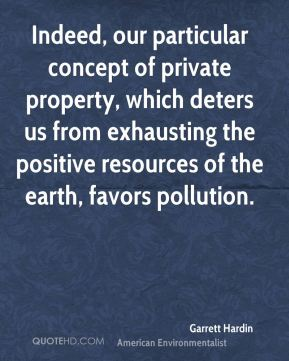 Garrett Hardin - Indeed, our particular concept of private property, which deters us from exhausting the positive resources of the earth, favors pollution.