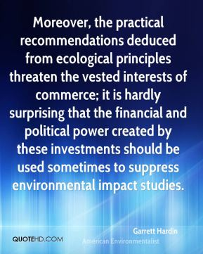 Moreover, the practical recommendations deduced from ecological principles threaten the vested interests of commerce; it is hardly surprising that the financial and political power created by these investments should be used sometimes to suppress environmental impact studies.