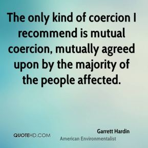 The only kind of coercion I recommend is mutual coercion, mutually agreed upon by the majority of the people affected.