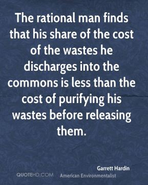 The rational man finds that his share of the cost of the wastes he discharges into the commons is less than the cost of purifying his wastes before releasing them.