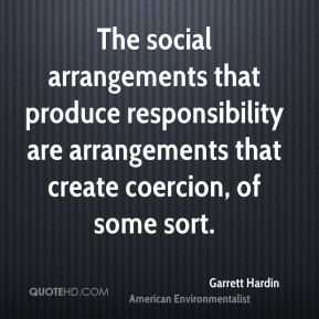 The social arrangements that produce responsibility are arrangements that create coercion, of some sort.