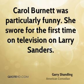 Garry Shandling - Carol Burnett was particularly funny. She swore for the first time on television on Larry Sanders.